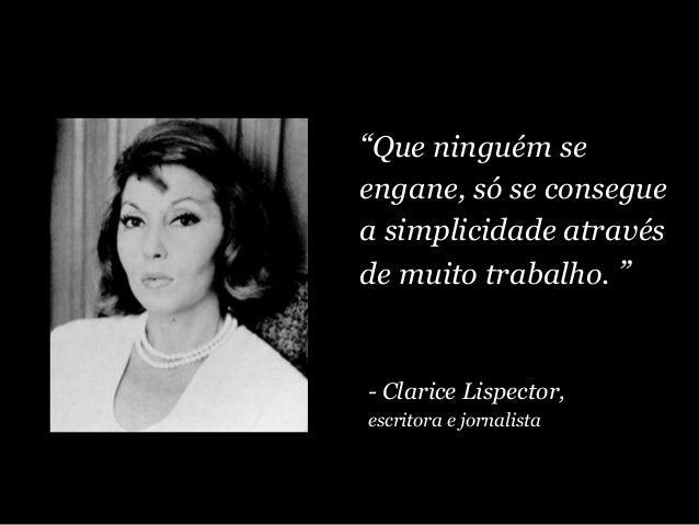 """""""Que ninguém se engane, só se consegue a simplicidade através de muito trabalho. """" - Clarice Lispector, escritora e jornal..."""