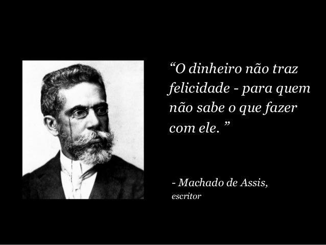"""""""O dinheiro não traz felicidade - para quem não sabe o que fazer com ele. """" - Machado de Assis, escritor"""