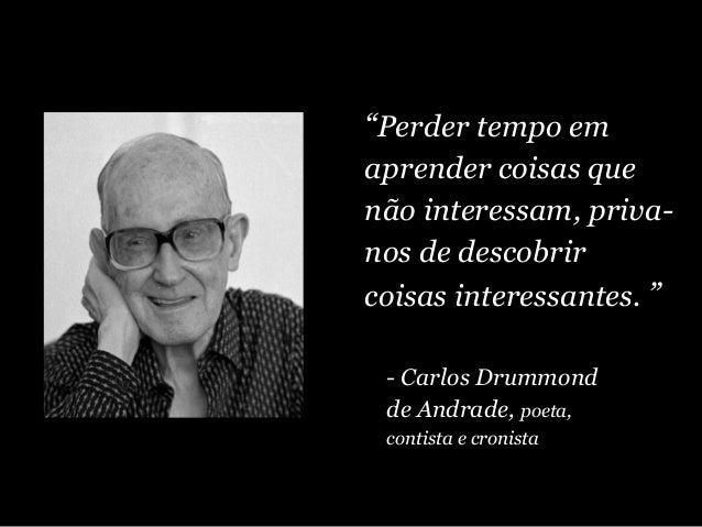 """""""Perder tempo em aprender coisas que não interessam, priva- nos de descobrir coisas interessantes. """" - Carlos Drummond de ..."""