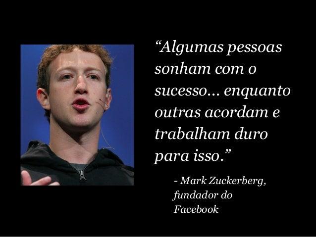 """""""Algumas pessoas sonham com o sucesso... enquanto outras acordam e trabalham duro para isso."""" - Mark Zuckerberg, fundador ..."""