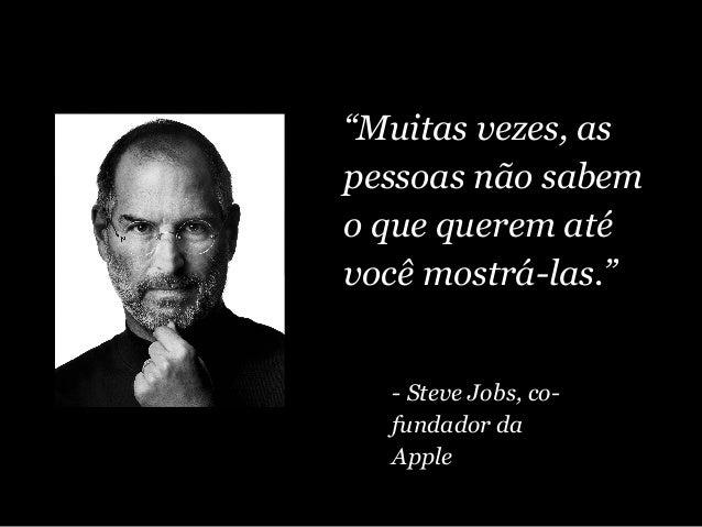 """""""Muitas vezes, as pessoas não sabem o que querem até você mostrá-las."""" - Steve Jobs, co- fundador da Apple"""