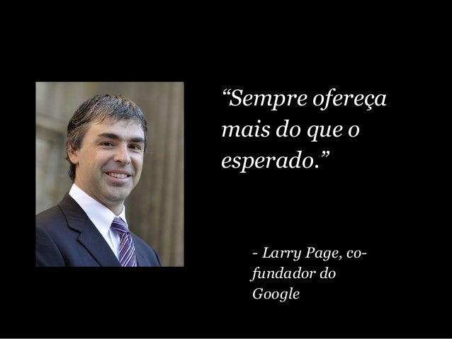 """""""Sempre ofereça mais do que o esperado."""" - Larry Page, co- fundador do Google"""