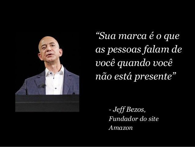 """""""Sua marca é o que as pessoas falam de você quando você não está presente"""" - Jeff Bezos, Fundador do site Amazon"""