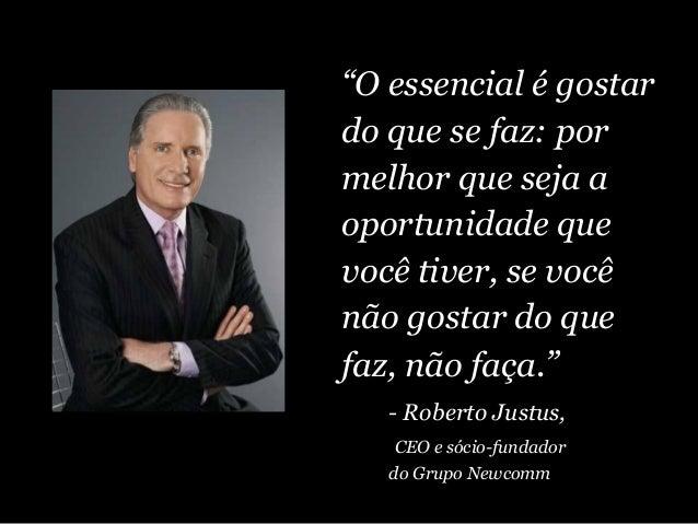 """""""O essencial é gostar do que se faz: por melhor que seja a oportunidade que você tiver, se você não gostar do que faz, não..."""