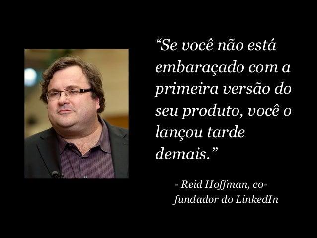 """""""Se você não está embaraçado com a primeira versão do seu produto, você o lançou tarde demais."""" - Reid Hoffman, co- fundad..."""
