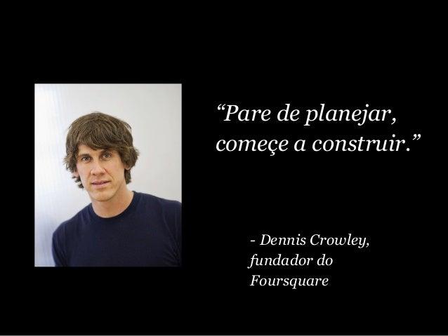 """""""Pare de planejar, começe a construir."""" - Dennis Crowley, fundador do Foursquare"""