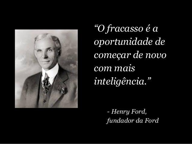 """""""O fracasso é a oportunidade de começar de novo com mais inteligência."""" - Henry Ford, fundador da Ford"""