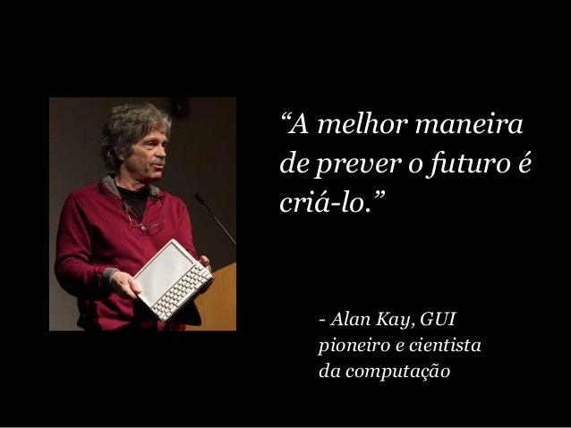 """""""A melhor maneira de prever o futuro é criá-lo."""" - Alan Kay, GUI pioneiro e cientista da computação"""