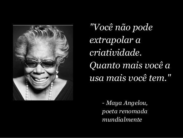 """""""Você não pode extrapolar a criatividade. Quanto mais você a usa mais você tem."""" - Maya Angelou, poeta renomada mundialmen..."""