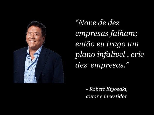 """""""Nove de dez empresas falham; então eu trago um plano infalível , crie dez empresas."""" - Robert Kiyosaki, autor e investidor"""