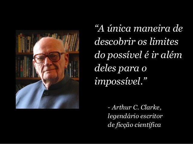 """""""A única maneira de descobrir os limites do possível é ir além deles para o impossível."""" - Arthur C. Clarke, legendário es..."""