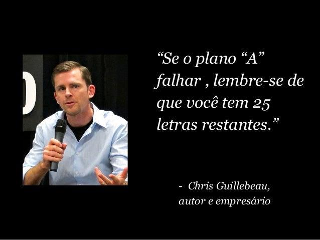 """""""Se o plano """"A"""" falhar , lembre-se de que você tem 25 letras restantes."""" - Chris Guillebeau, autor e empresário"""