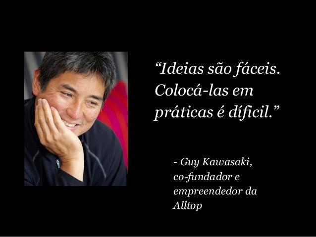 """""""Ideias são fáceis. Colocá-las em práticas é díficil."""" - Guy Kawasaki, co-fundador e empreendedor da Alltop"""