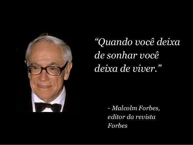 """""""Quando você deixa de sonhar você deixa de viver."""" - Malcolm Forbes, editor da revista Forbes"""