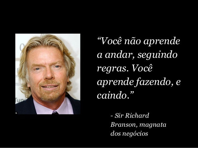 """""""Você não aprende a andar, seguindo regras. Você aprende fazendo, e caindo."""" - Sir Richard Branson, magnata dos negócios"""