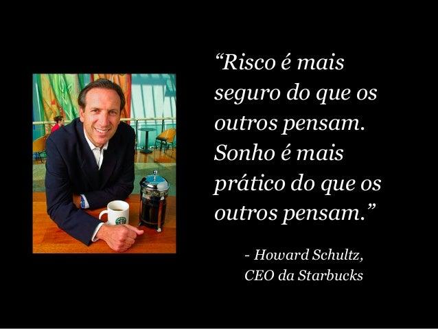 """""""Risco é mais seguro do que os outros pensam. Sonho é mais prático do que os outros pensam."""" - Howard Schultz, CEO da Star..."""