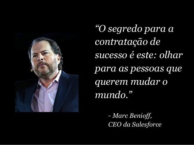 """""""O segredo para a contratação de sucesso é este: olhar para as pessoas que querem mudar o mundo."""" - Marc Benioff, CEO da S..."""