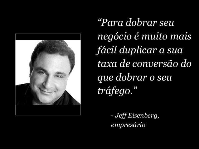 """""""Para dobrar seu negócio é muito mais fácil duplicar a sua taxa de conversão do que dobrar o seu tráfego."""" - Jeff Eisenber..."""
