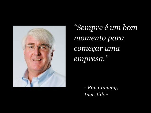 """""""Sempre é um bom momento para começar uma empresa."""" - Ron Conway, Investidor"""