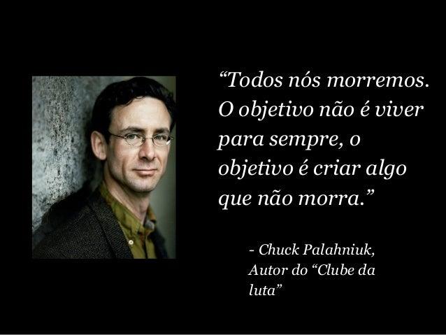 """""""Todos nós morremos. O objetivo não é viver para sempre, o objetivo é criar algo que não morra."""" - Chuck Palahniuk, Autor ..."""