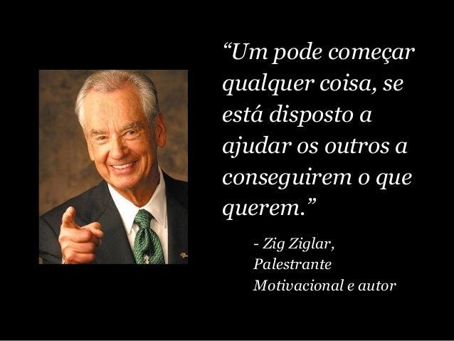 """""""Um pode começar qualquer coisa, se está disposto a ajudar os outros a conseguirem o que querem."""" - Zig Ziglar, Palestrant..."""