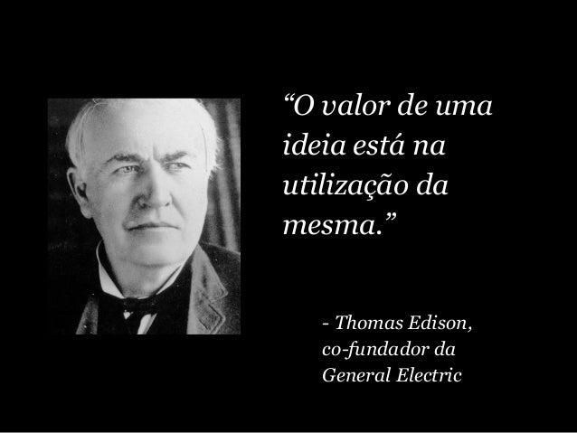 """""""O valor de uma ideia está na utilização da mesma."""" - Thomas Edison, co-fundador da General Electric"""