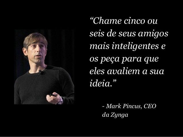 """""""Chame cinco ou seis de seus amigos mais inteligentes e os peça para que eles avaliem a sua ideia."""" - Mark Pincus, CEO da ..."""