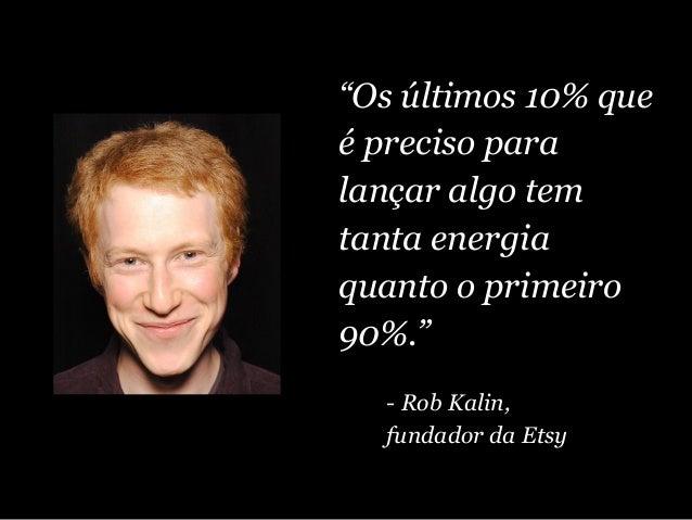 """""""Os últimos 10% que é preciso para lançar algo tem tanta energia quanto o primeiro 90%."""" - Rob Kalin, fundador da Etsy"""
