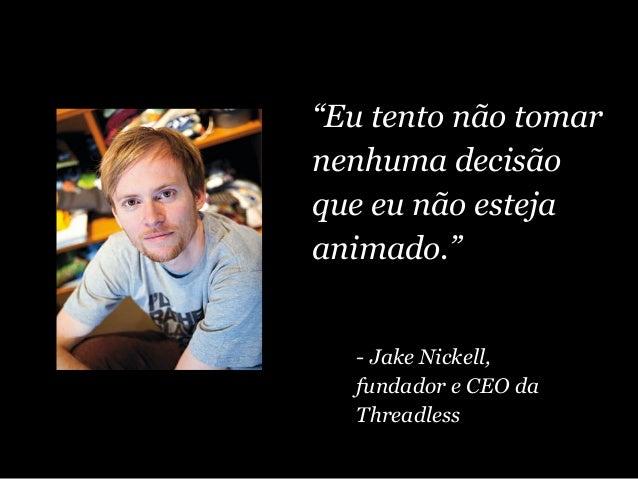 """""""Eu tento não tomar nenhuma decisão que eu não esteja animado."""" - Jake Nickell, fundador e CEO da Threadless"""