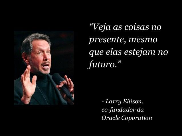 """""""Veja as coisas no presente, mesmo que elas estejam no futuro."""" - Larry Ellison, co-fundador da Oracle Coporation"""