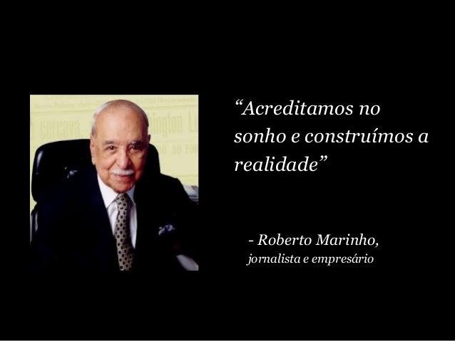 """""""Acreditamos no sonho e construímos a realidade"""" - Roberto Marinho, jornalista e empresário"""