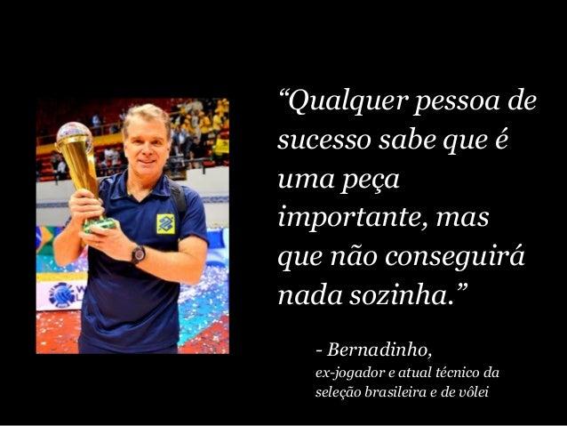 """""""Qualquer pessoa de sucesso sabe que é uma peça importante, mas que não conseguirá nada sozinha."""" - Bernadinho, ex-jogador..."""