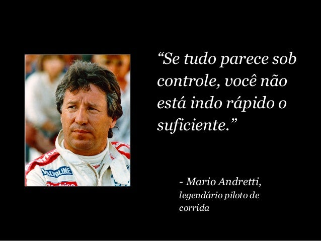 """""""Se tudo parece sob controle, você não está indo rápido o suficiente."""" - Mario Andretti, legendário piloto de corrida"""