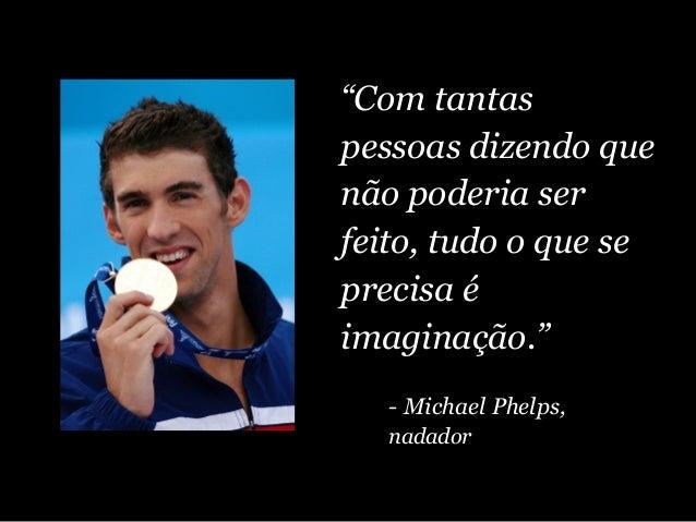 """""""Com tantas pessoas dizendo que não poderia ser feito, tudo o que se precisa é imaginação."""" - Michael Phelps, nadador"""