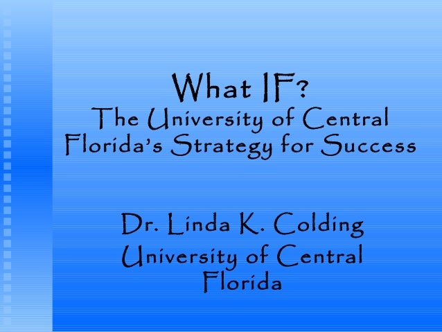 What IF? The University of Central Florida's Strategy for Success Dr. Linda K. Colding University of Central Florida