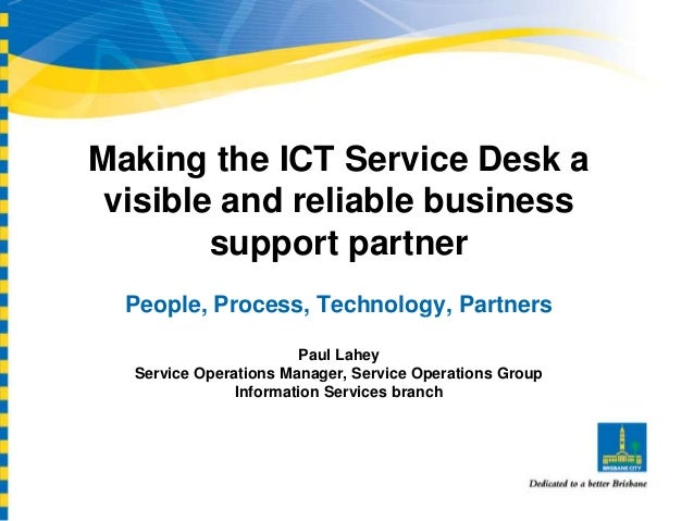Making the ICT Service Desk a visible and reliable business support partner People, Process, Technology, Partners Paul Lah...