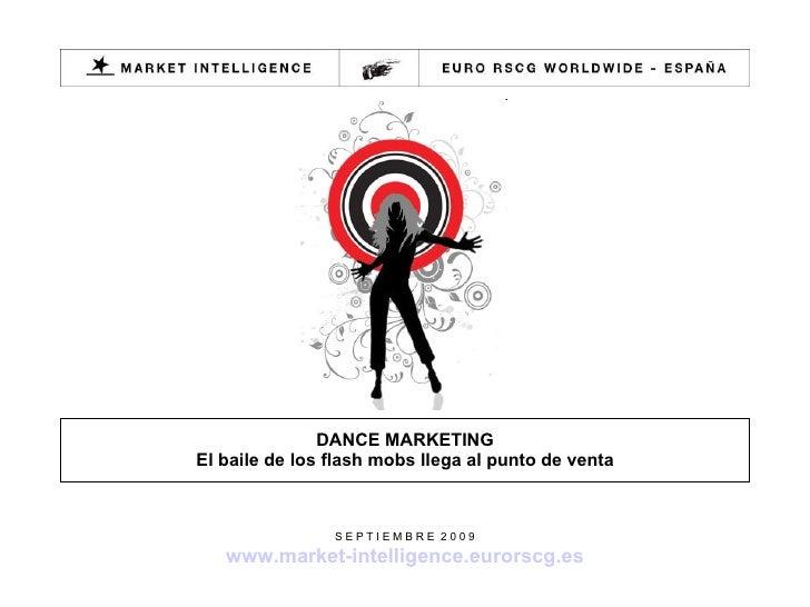 DANCE MARKETING El baile de los flash mobs llega al punto de venta S E P T I E M B R E  2 0 0 9 www.market-intelligence.eu...