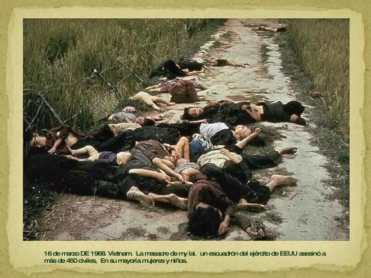 16 de marzo DE 1968. Vietnam.  La masacre de my lai.  un escuadrón del ejército de EEUU asesinó a más de 450 civiles,  En ...