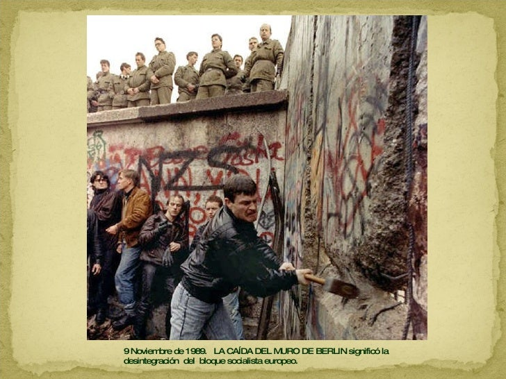 9 Noviembre de 1989.  LA CAÍDA DEL MURO DE BERLIN significó la desintegración  del  bloque socialista europeo.