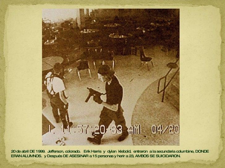 20 de abril DE 1999.  Jefferson, colorado.  Erik Harris  y  dylan  klebold,  entraron  a la secundaria columbine, DONDE ER...