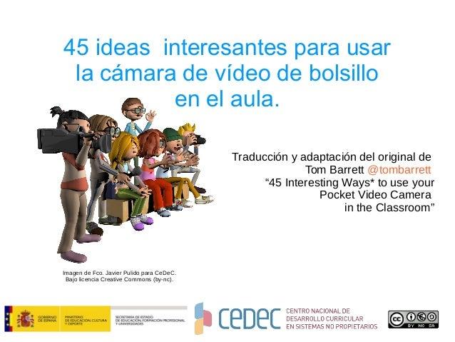 45 ideas interesantes para usar la cámara de vídeo de bolsillo en el aula. Traducción y adaptación del original de Tom Bar...