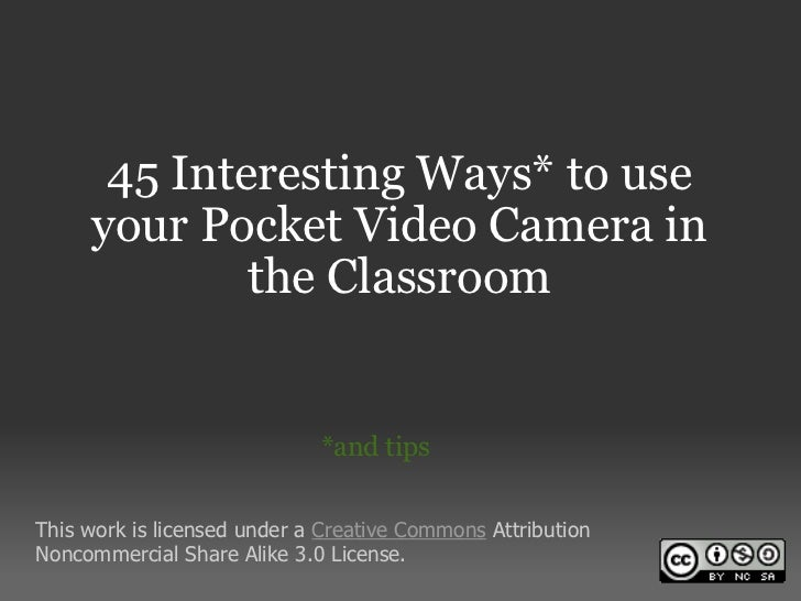 45 Interesting Ways* to use your Pocket Video Camera in the Classroom *and tips This work is licensed under a  Creative Co...