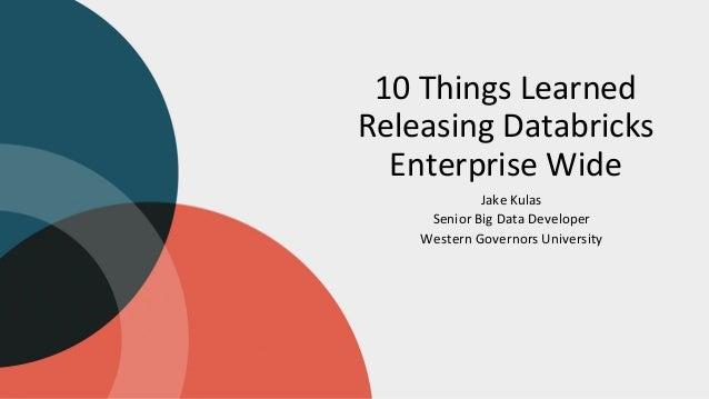 10 Things Learned Releasing Databricks Enterprise Wide Jake Kulas Senior Big Data Developer Western Governors University