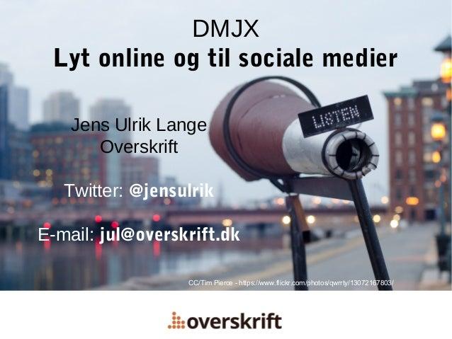 DMJX Lyt online og til sociale medier Jens Ulrik Lange Overskrift Twitter: @jensulrik E-mail: jul@overskrift.dk CC/Tim Pie...