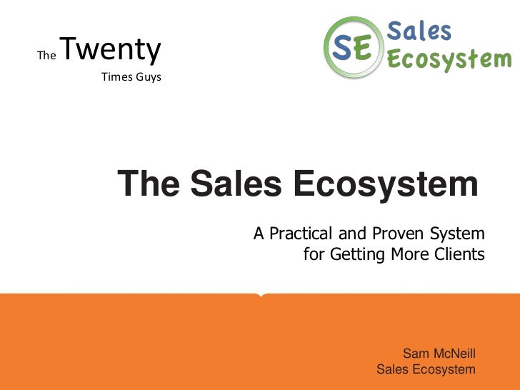 The TwentyTimes Guys<br />Company Name Here<br />The Sales Ecosystem<br />A Practical and Proven System for Getting More C...