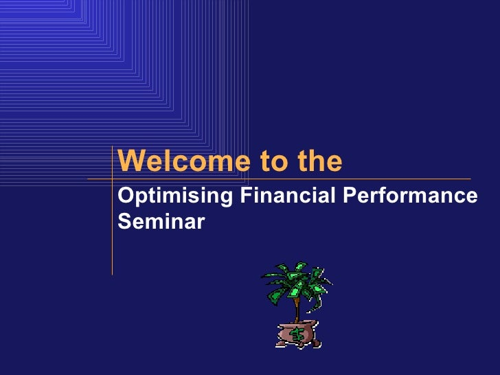 Optimising Financial Performance Seminar   Welcome to the