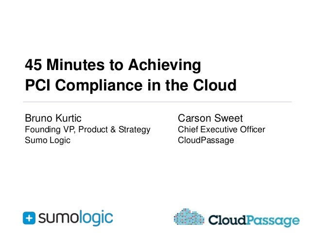 45 Minutes to Achieving PCI Compliance in the Cloud Bruno Kurtic  Carson Sweet  Founding VP, Product & Strategy Sumo Logic...