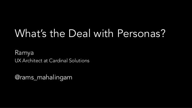 What's the Deal with Personas? Ramya UX Architect at Cardinal Solutions @rams_mahalingam