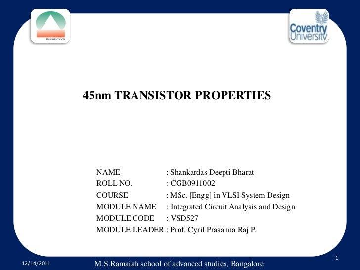 45nm TRANSISTOR PROPERTIES              NAME          : Shankardas Deepti Bharat              ROLL NO.      : CGB0911002  ...