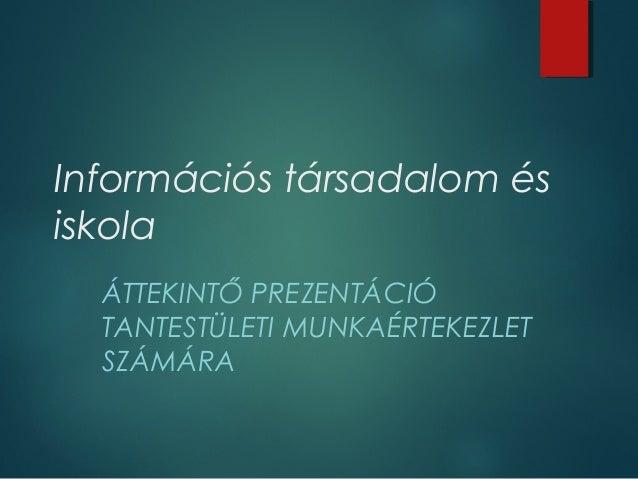 Információs társadalom és iskola ÁTTEKINTŐ PREZENTÁCIÓ TANTESTÜLETI MUNKAÉRTEKEZLET SZÁMÁRA
